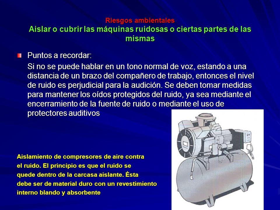 Riesgos ambientales Aislar o cubrir las máquinas ruidosas o ciertas partes de las mismas Riesgos ambientales Aislar o cubrir las máquinas ruidosas o c