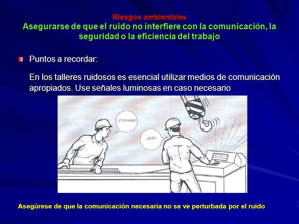 Riesgos ambientales Asegurarse de que el ruido no interfiere con la comunicación, la seguridad o la eficiencia del trabajo Riesgos ambientales Asegura