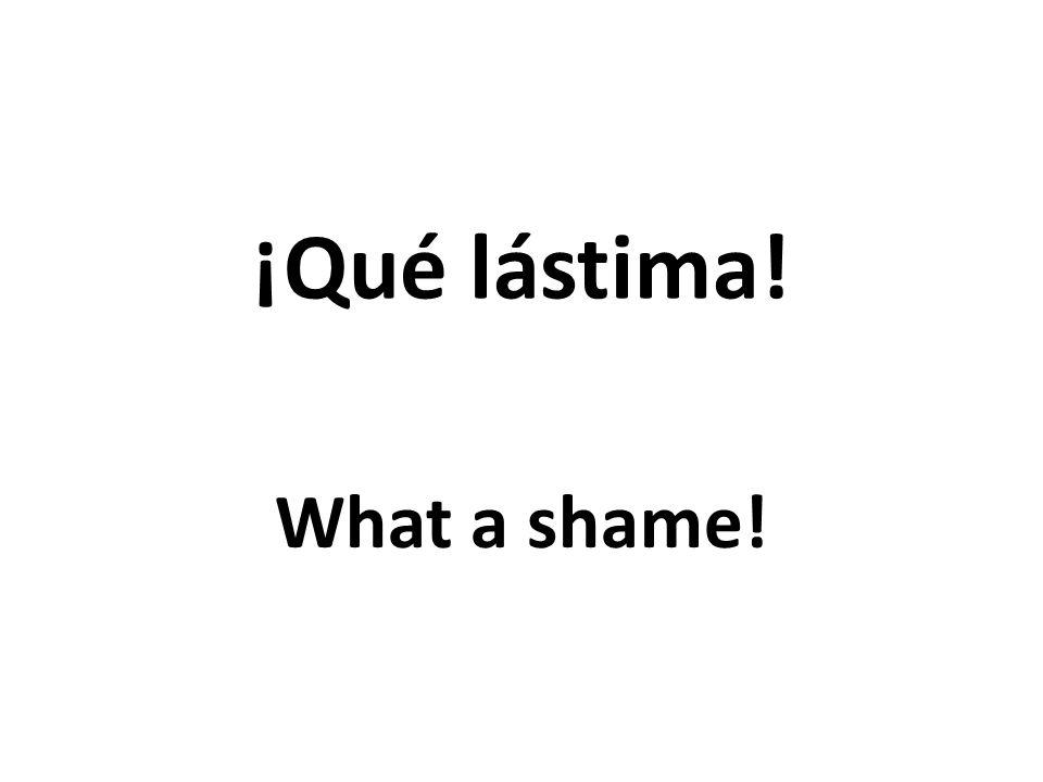 ¡Qué lástima! What a shame!