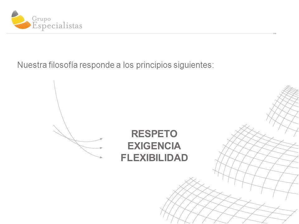 RESPETO EXIGENCIA FLEXIBILIDAD Nuestra filosofía responde a los principios siguientes: