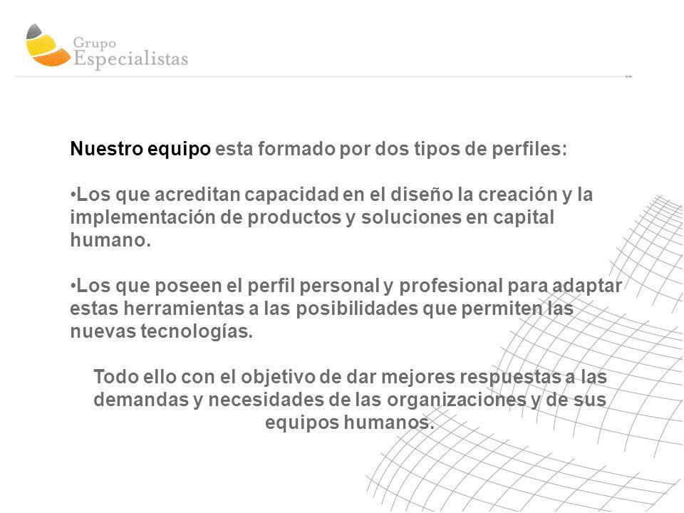 Nuestro equipo esta formado por dos tipos de perfiles: Los que acreditan capacidad en el diseño la creación y la implementación de productos y soluciones en capital humano.