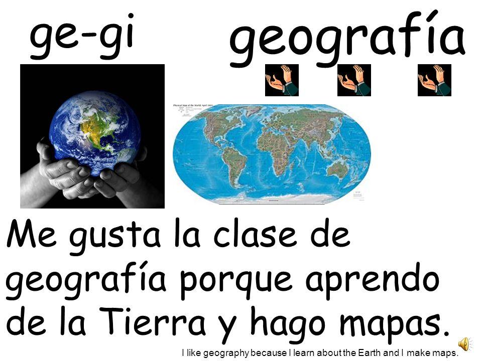 geografía Me gusta la clase de geografía porque aprendo de la Tierra y hago mapas.