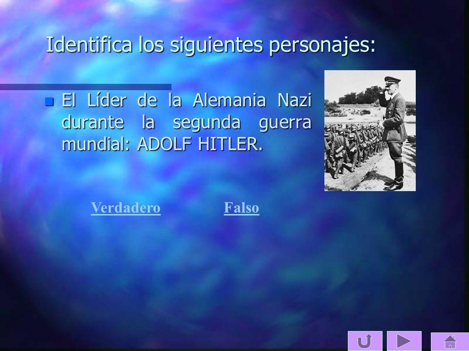 Identifica los siguientes personajes: n El Líder de la Alemania Nazi durante la segunda guerra mundial: ADOLF HITLER. VerdaderoFalso