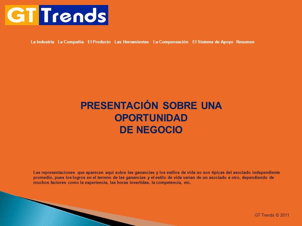 GT Trends © 2011 La Industria La Compañía El Producto Las Herramientas La Compensación El Sistema de Apoyo Resumen PRESENTACIÓN SOBRE UNA OPORTUNIDAD