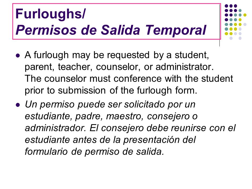Furloughs/ Permisos de Salida Temporal A furlough may be requested by a student, parent, teacher, counselor, or administrator. The counselor must conf
