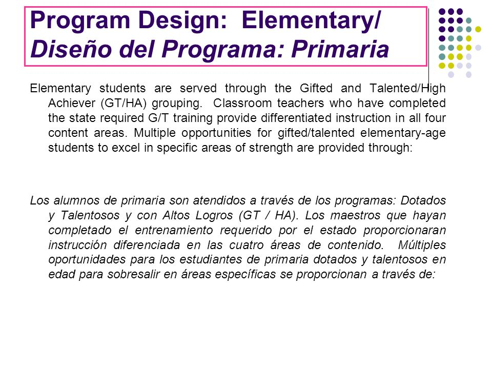 Program Design: Elementary/ Diseño del Programa: Primaria Elementary students are served through the Gifted and Talented/High Achiever (GT/HA) groupin