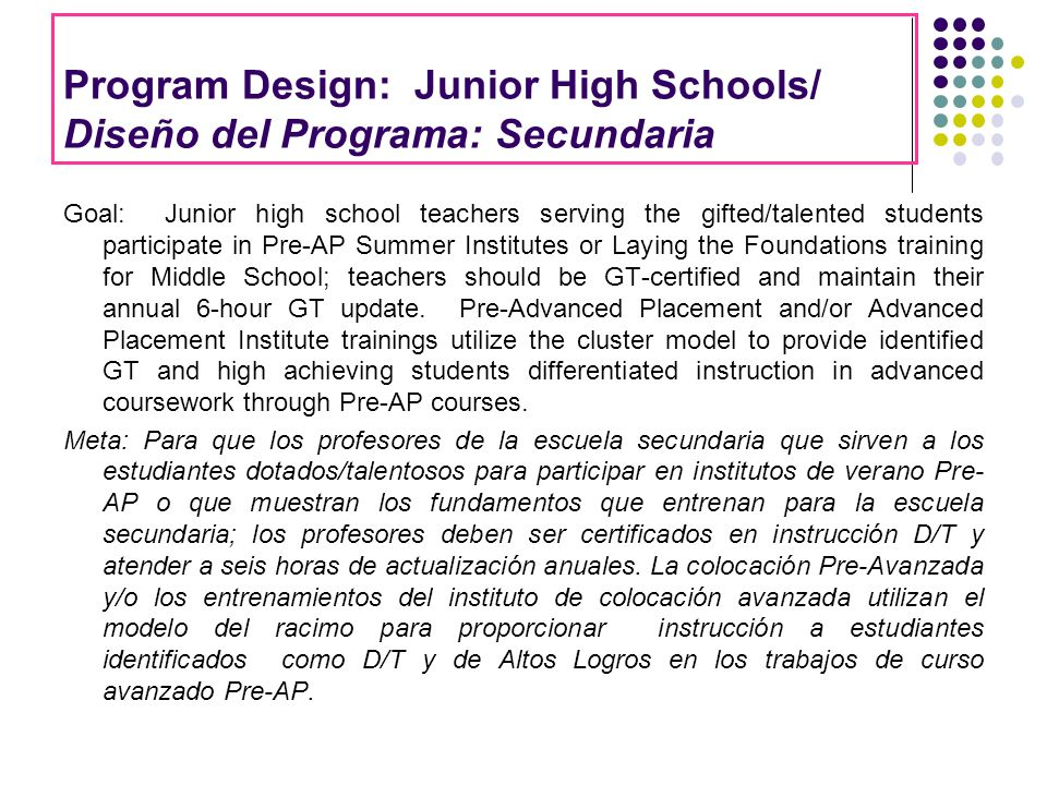 Program Design: Junior High Schools/ Diseño del Programa: Secundaria Goal: Junior high school teachers serving the gifted/talented students participate in Pre-AP Summer Institutes or Laying the Foundations training for Middle School; teachers should be GT-certified and maintain their annual 6-hour GT update.