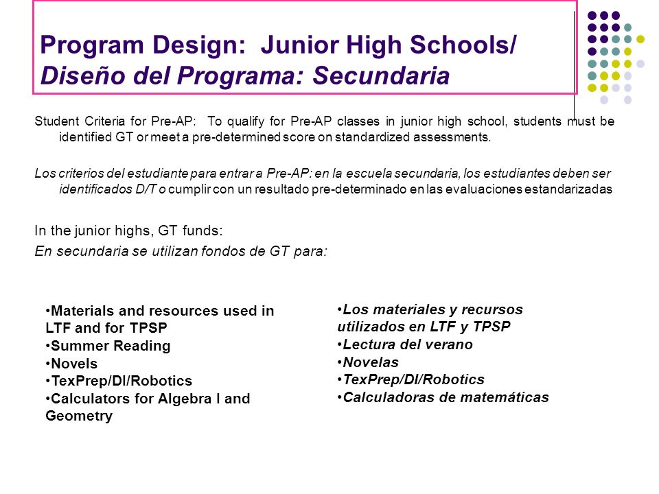 Program Design: Junior High Schools/ Diseño del Programa: Secundaria Student Criteria for Pre-AP: To qualify for Pre-AP classes in junior high school, students must be identified GT or meet a pre-determined score on standardized assessments.