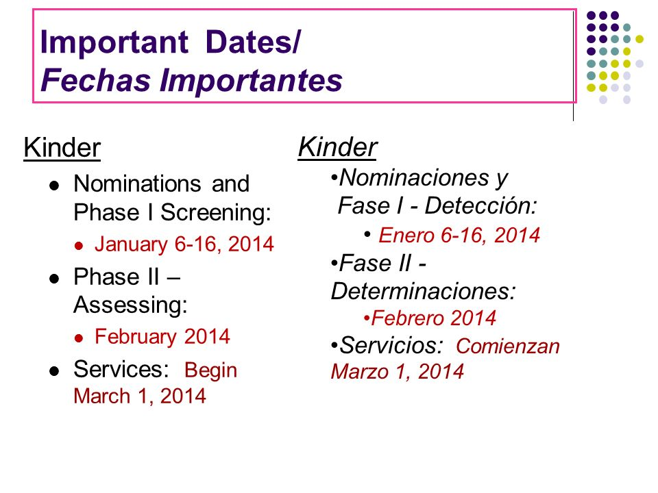Important Dates/ Fechas Importantes Kinder Nominations and Phase I Screening: January 6-16, 2014 Phase II – Assessing: February 2014 Services: Begin M