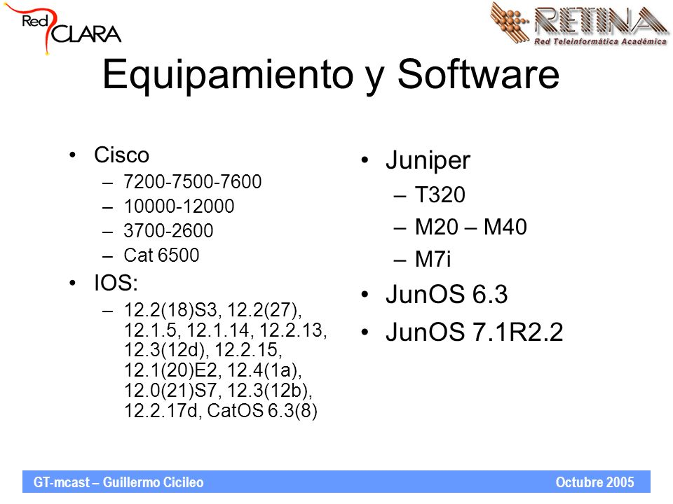 Equipamiento y Software Cisco –7200-7500-7600 –10000-12000 –3700-2600 –Cat 6500 IOS: –12.2(18)S3, 12.2(27), 12.1.5, 12.1.14, 12.2.13, 12.3(12d), 12.2.15, 12.1(20)E2, 12.4(1a), 12.0(21)S7, 12.3(12b), 12.2.17d, CatOS 6.3(8) Juniper –T320 –M20 – M40 –M7i JunOS 6.3 JunOS 7.1R2.2