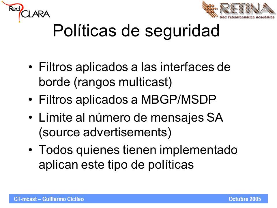GT-mcast – Guillermo Cicileo Octubre 2005 Políticas de seguridad Filtros aplicados a las interfaces de borde (rangos multicast) Filtros aplicados a MBGP/MSDP Límite al número de mensajes SA (source advertisements) Todos quienes tienen implementado aplican este tipo de políticas