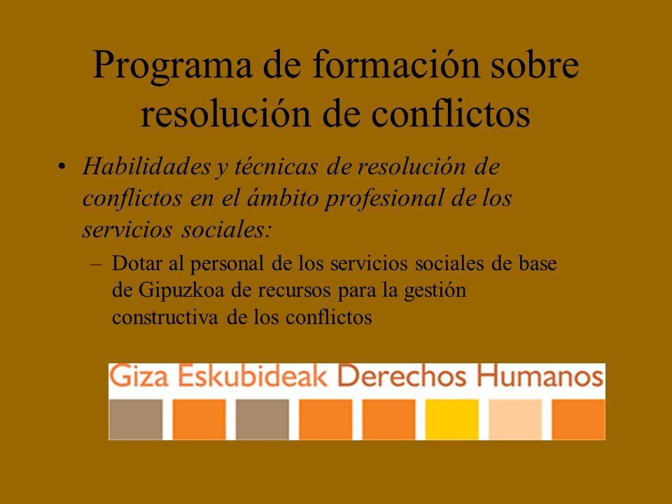 Programa de formación sobre resolución de conflictos Habilidades y técnicas de resolución de conflictos en el ámbito profesional de los servicios sociales: –Dotar al personal de los servicios sociales de base de Gipuzkoa de recursos para la gestión constructiva de los conflictos