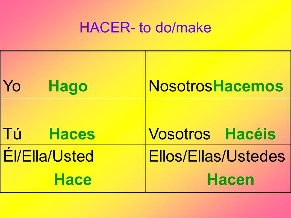 HACER- to do/make Yo HagoNosotrosHacemos Tú HacesVosotros Hacéis Él/Ella/Usted Hace Ellos/Ellas/Ustedes Hacen