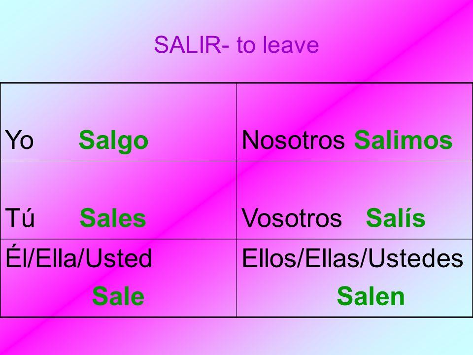 SALIR- to leave Yo SalgoNosotros Salimos Tú SalesVosotros Salís Él/Ella/Usted Sale Ellos/Ellas/Ustedes Salen