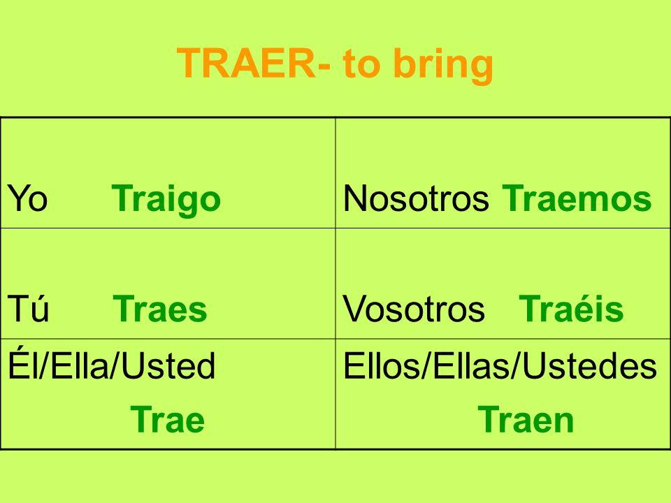 TRAER- to bring Yo TraigoNosotros Traemos Tú TraesVosotros Traéis Él/Ella/Usted Trae Ellos/Ellas/Ustedes Traen