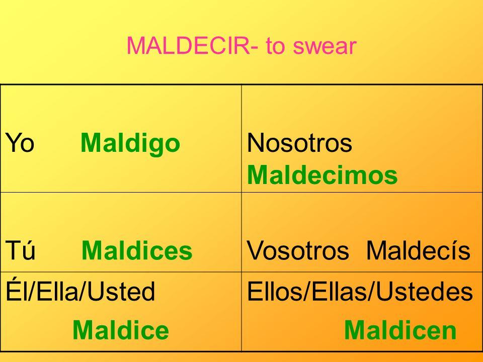 MALDECIR- to swear Yo MaldigoNosotros Maldecimos Tú MaldicesVosotros Maldecís Él/Ella/Usted Maldice Ellos/Ellas/Ustedes Maldicen