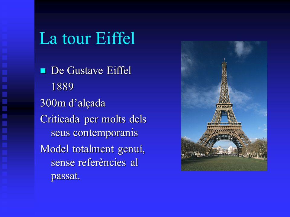 La tour Eiffel De Gustave Eiffel De Gustave Eiffel1889 300m dalçada Criticada per molts dels seus contemporanis Model totalment genuí, sense referències al passat.