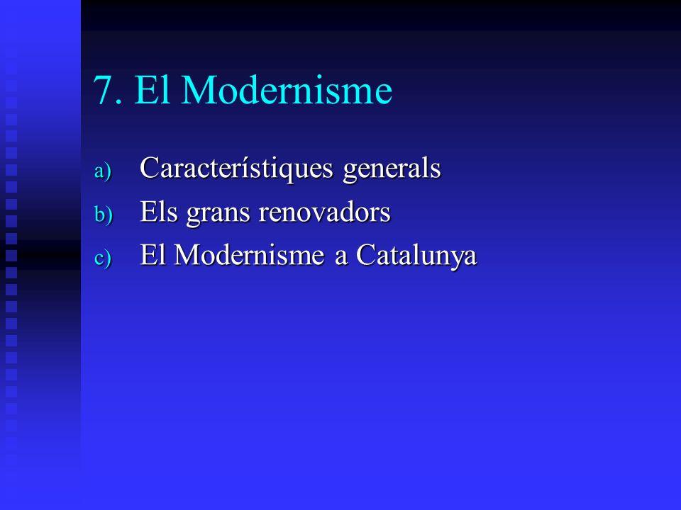 7. El Modernisme a) Característiques generals b) Els grans renovadors c) El Modernisme a Catalunya