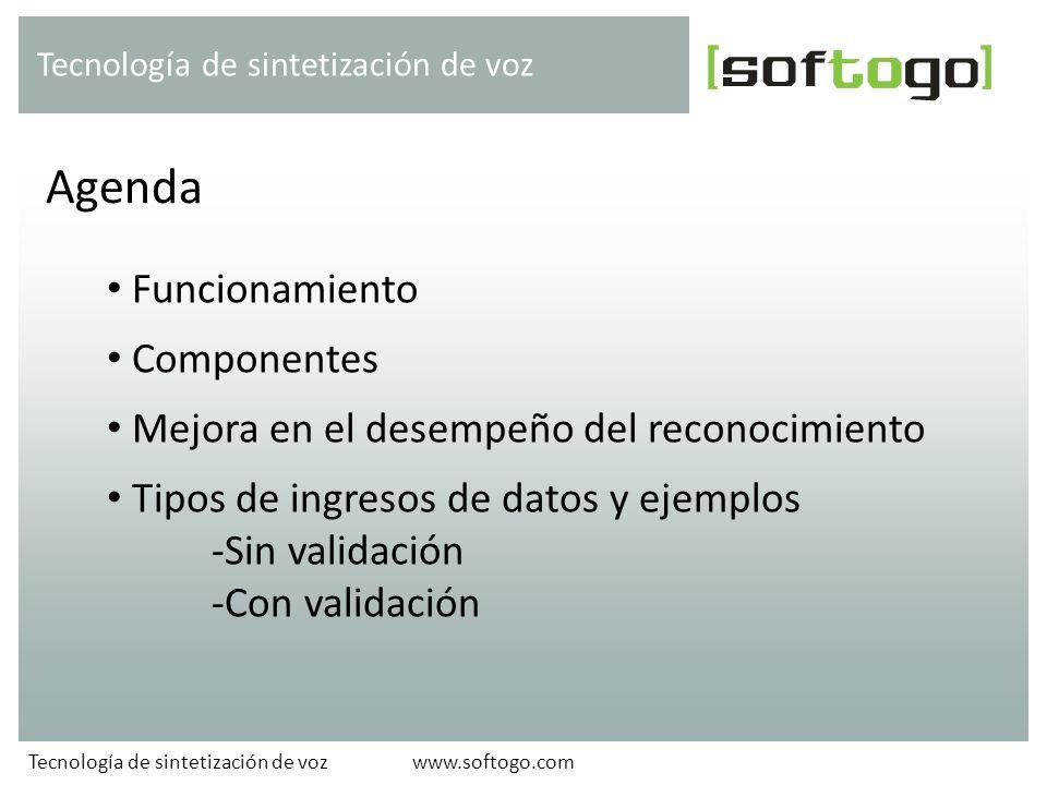 Funcionamiento Componentes Mejora en el desempeño del reconocimiento Tipos de ingresos de datos y ejemplos -Sin validación -Con validación Agenda Tecnología de sintetización de voz www.softogo.comTecnología de sintetización de voz
