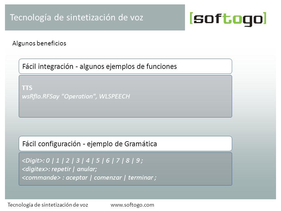 Algunos beneficios Tecnología de sintetización de voz www.softogo.comTecnología de sintetización de voz TTS wsRfIo.RFSay Operation , WLSPEECH Fácil integración - algunos ejemplos de funciones : 0 | 1 | 2 | 3 | 4 | 5 | 6 | 7 | 8 | 9 ; : repetir | anular; : aceptar | comenzar | terminar ; Fácil configuración - ejemplo de Gramática