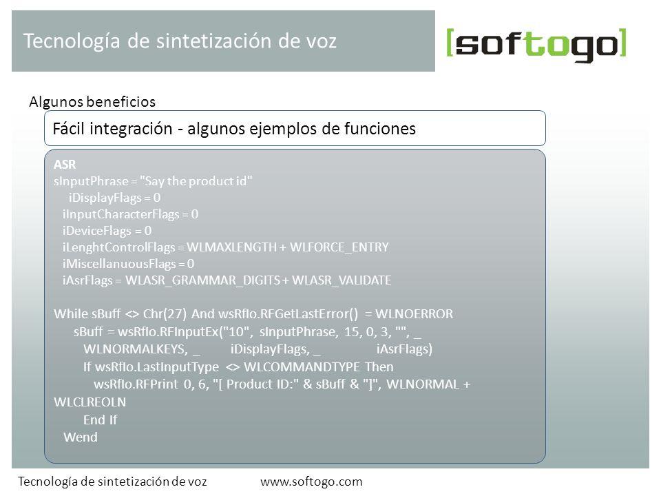 Algunos beneficios Tecnología de sintetización de voz www.softogo.comTecnología de sintetización de voz ASR sInputPhrase = Say the product id iDisplayFlags = 0 iInputCharacterFlags = 0 iDeviceFlags = 0 iLenghtControlFlags = WLMAXLENGTH + WLFORCE_ENTRY iMiscellanuousFlags = 0 iAsrFlags = WLASR_GRAMMAR_DIGITS + WLASR_VALIDATE While sBuff <> Chr(27) And wsRfIo.RFGetLastError() = WLNOERROR sBuff = wsRfIo.RFInputEx( 10 , sInputPhrase, 15, 0, 3, , _ WLNORMALKEYS, _ iDisplayFlags, _ iAsrFlags) If wsRfIo.LastInputType <> WLCOMMANDTYPE Then wsRfIo.RFPrint 0, 6, [ Product ID: & sBuff & ] , WLNORMAL + WLCLREOLN End If Wend Fácil integración - algunos ejemplos de funciones
