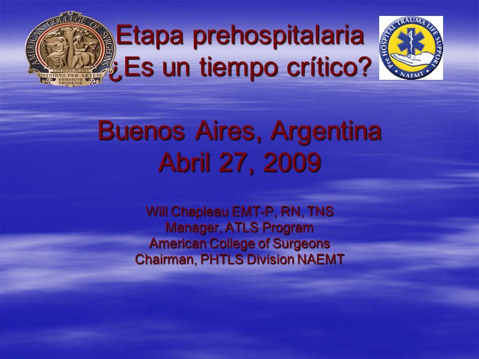 Etapa prehospitalaria ¿Es un tiempo crítico? Buenos Aires, Argentina Abril 27, 2009 Will Chapleau EMT-P, RN, TNS Manager, ATLS Program American Colleg