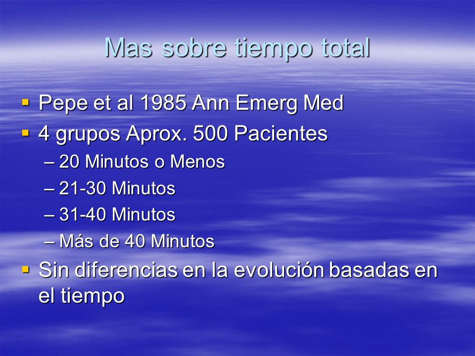 Mas sobre tiempo total Pepe et al 1985 Ann Emerg Med Pepe et al 1985 Ann Emerg Med 4 grupos Aprox. 500 Pacientes 4 grupos Aprox. 500 Pacientes –20 Min
