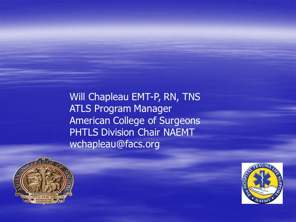 Will Chapleau EMT-P, RN, TNS ATLS Program Manager American College of Surgeons PHTLS Division Chair NAEMT wchapleau@facs.org