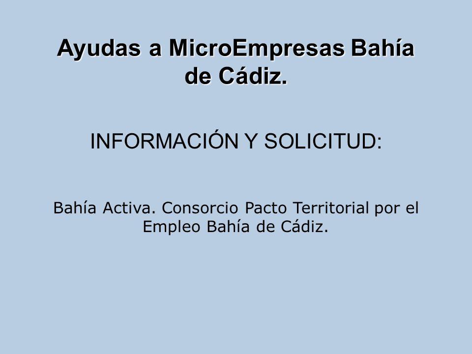 Ayudas a MicroEmpresas Bahía de Cádiz. INFORMACIÓN Y SOLICITUD: Bahía Activa. Consorcio Pacto Territorial por el Empleo Bahía de Cádiz.