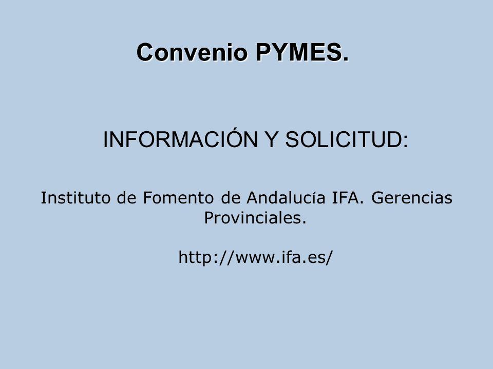 INFORMACIÓN Y SOLICITUD: Instituto de Fomento de Andaluc í a IFA. Gerencias Provinciales. http://www.ifa.es/ Convenio PYMES.