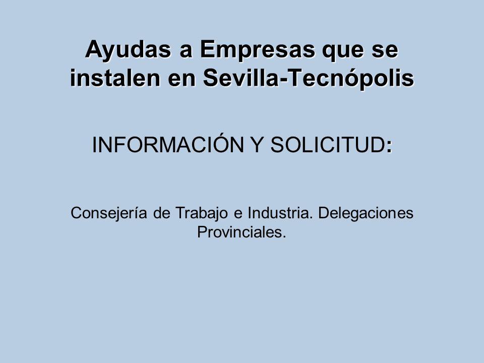 Ayudas a Empresas que se instalen en Sevilla-Tecnópolis : INFORMACIÓN Y SOLICITUD: Consejería de Trabajo e Industria. Delegaciones Provinciales.