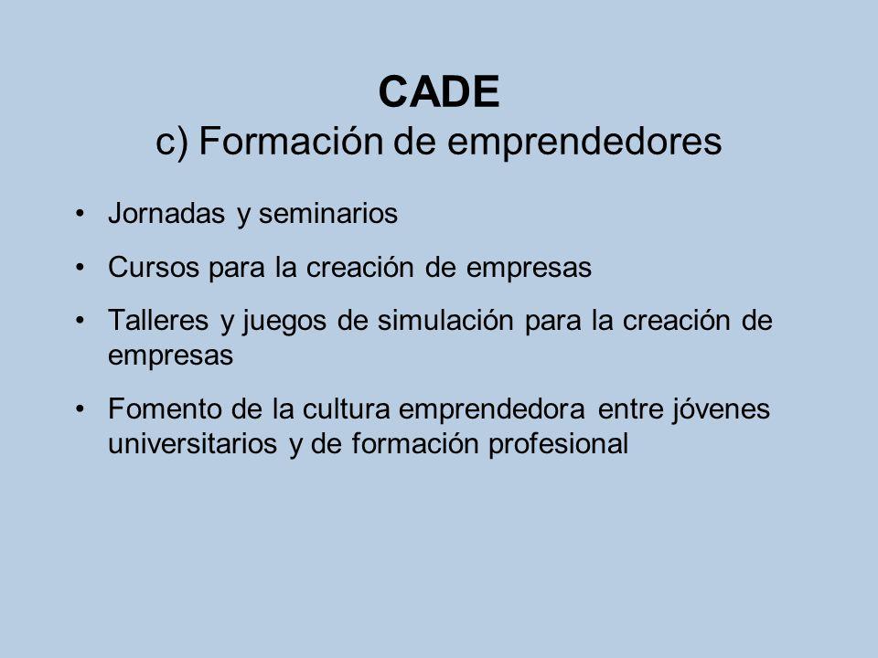 CADE c) Formación de emprendedores Jornadas y seminarios Cursos para la creación de empresas Talleres y juegos de simulación para la creación de empre