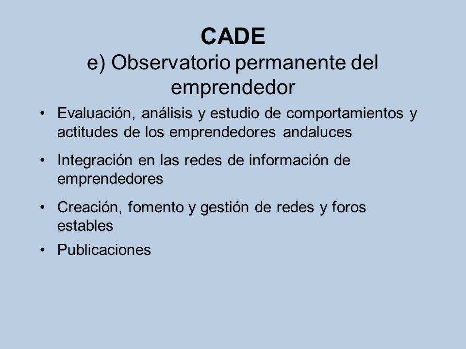 CADE e) Observatorio permanente del emprendedor Evaluación, análisis y estudio de comportamientos y actitudes de los emprendedores andaluces Integraci