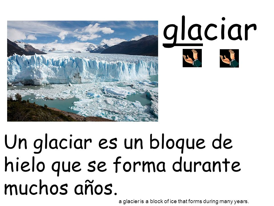 glaciar Un glaciar es un bloque de hielo que se forma durante muchos años. a glacier is a block of ice that forms during many years.