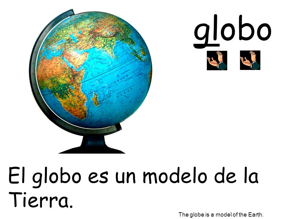 globo El globo es un modelo de la Tierra. The globe is a model of the Earth.