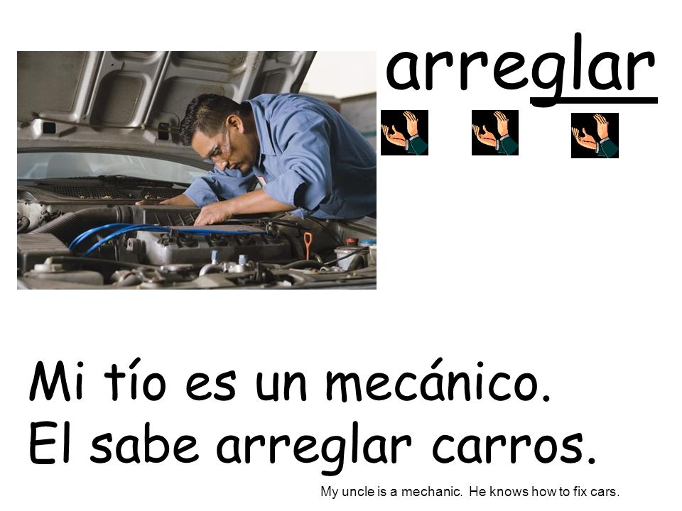 arreglar Mi tío es un mecánico. El sabe arreglar carros. My uncle is a mechanic. He knows how to fix cars.