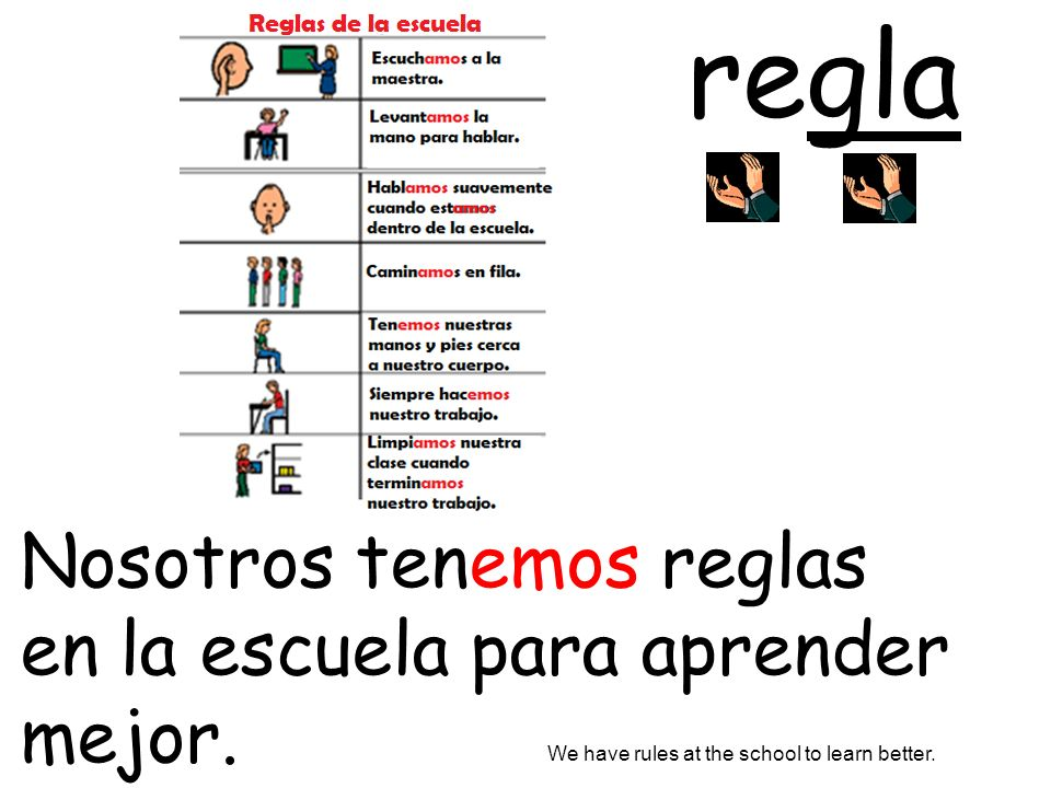 Nosotros tenemos reglas en la escuela para aprender mejor. We have rules at the school to learn better. regla