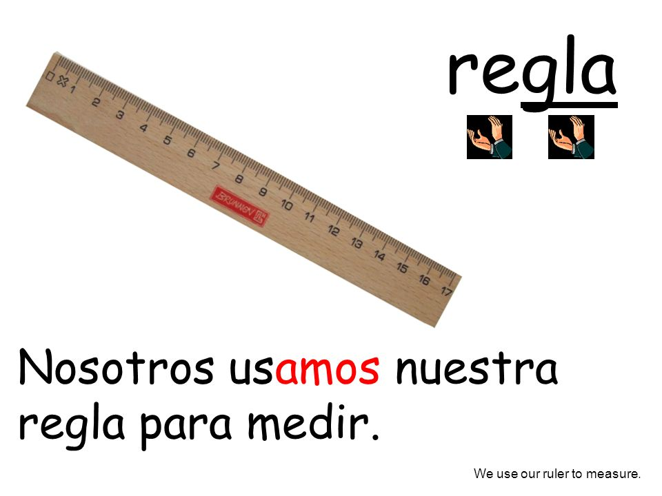 Nosotros usamos nuestra regla para medir. We use our ruler to measure.
