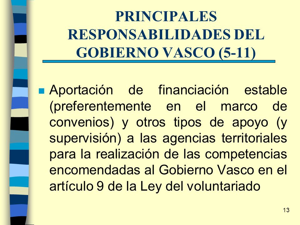 13 PRINCIPALES RESPONSABILIDADES DEL GOBIERNO VASCO (5-11) n Aportación de financiación estable (preferentemente en el marco de convenios) y otros tip