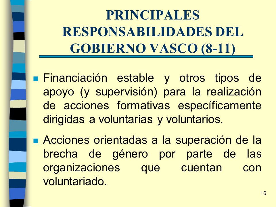 16 PRINCIPALES RESPONSABILIDADES DEL GOBIERNO VASCO (8-11) n Financiación estable y otros tipos de apoyo (y supervisión) para la realización de accion