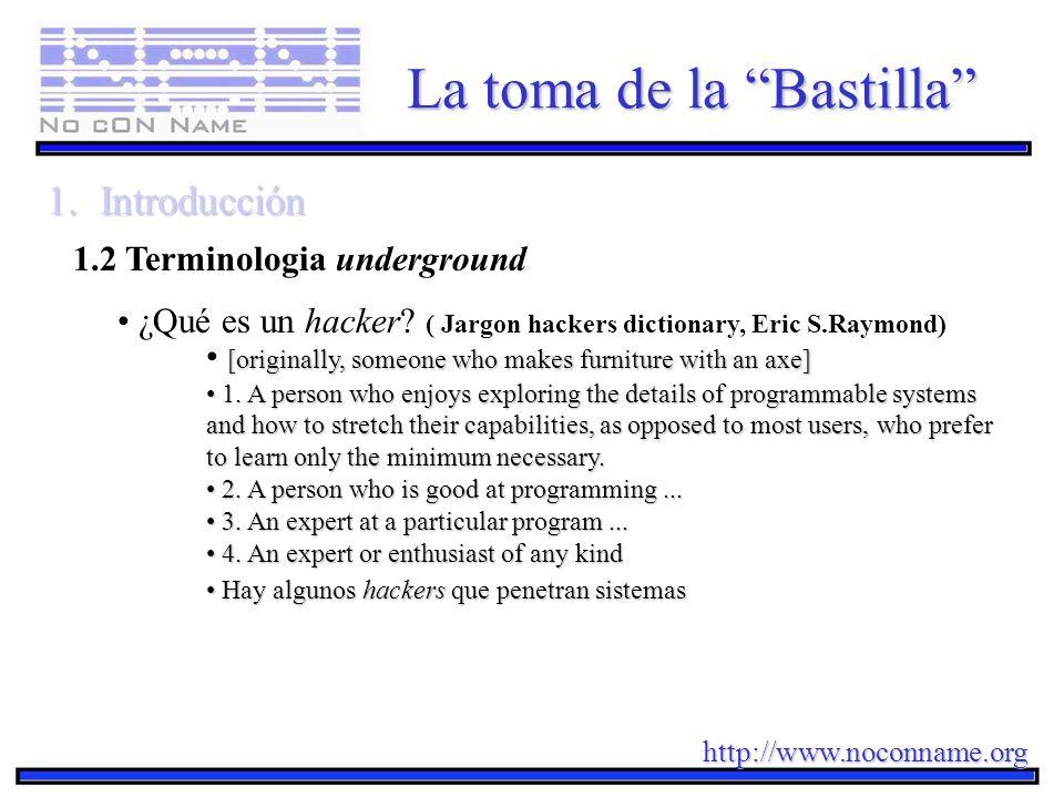 http://www.noconname.org La toma de la Bastilla 1.Introducción 1.2 Terminologia underground ¿Qué es un hacker? ( Jargon hackers dictionary, Eric S.Ray