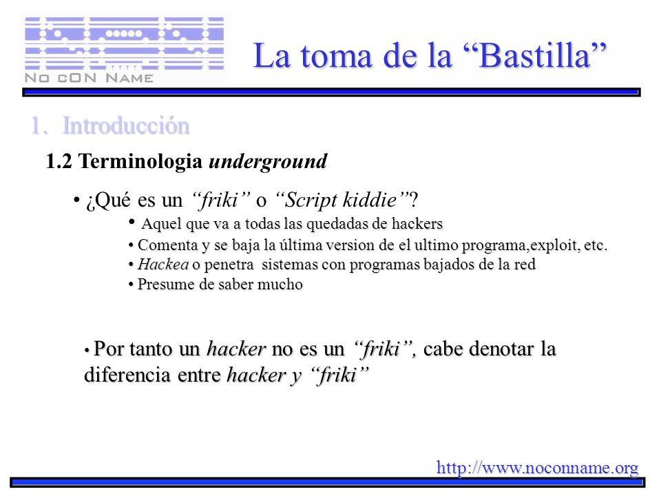 http://www.noconname.org La toma de la Bastilla 1.Introducción 1.2 Terminologia underground ¿Qué es un friki o Script kiddie? Aquel que va a todas las
