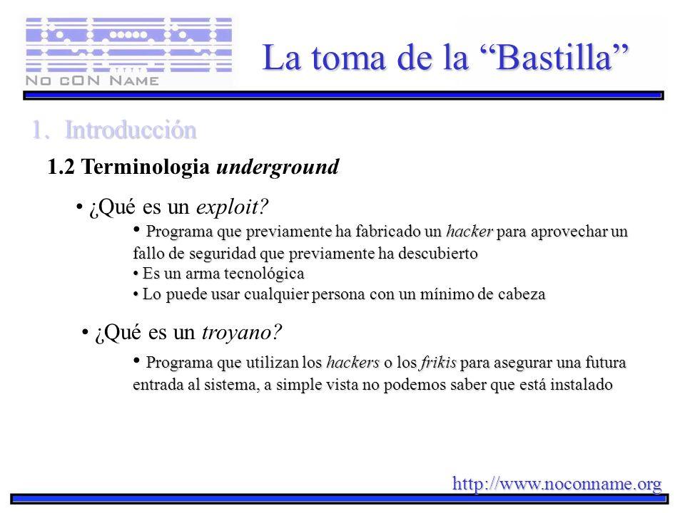 http://www.noconname.org La toma de la Bastilla 1.Introducción 1.2 Terminologia underground ¿Qué es un exploit? Programa que previamente ha fabricado