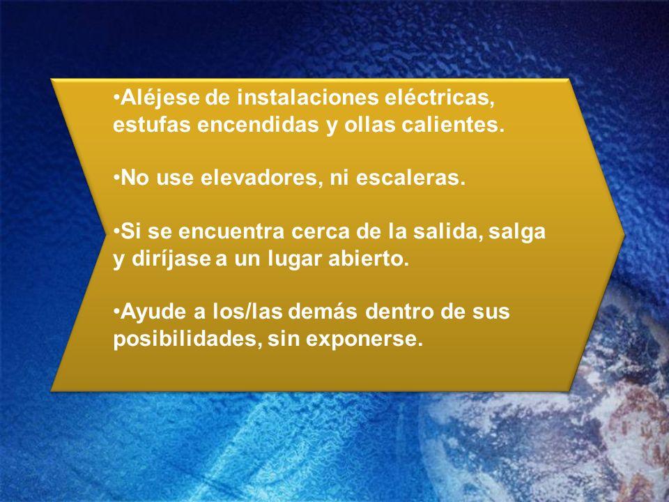 Aléjese de instalaciones eléctricas, estufas encendidas y ollas calientes. No use elevadores, ni escaleras. Si se encuentra cerca de la salida, salga