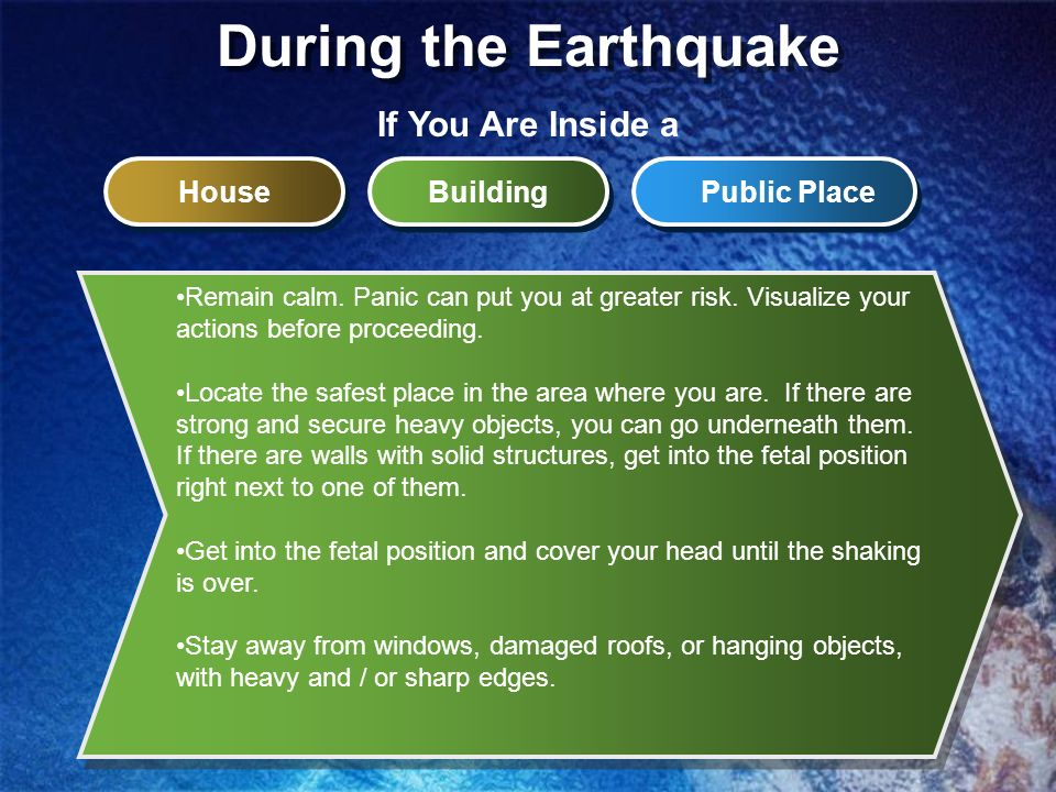 During the Earthquake Remain calm. Panic can put you at greater risk. Visualize your actions before proceeding. Locate the safest place in the area wh