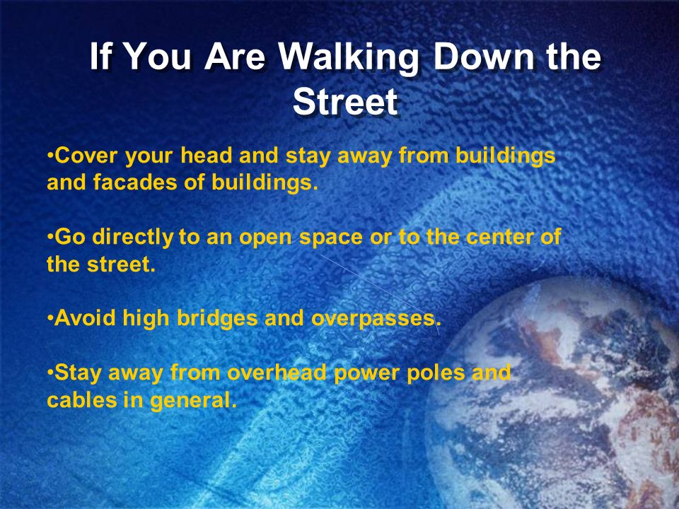 If You Are Walking Down the Street Cover your head and stay away from buildings and facades of buildings. Go directly to an open space or to the cente