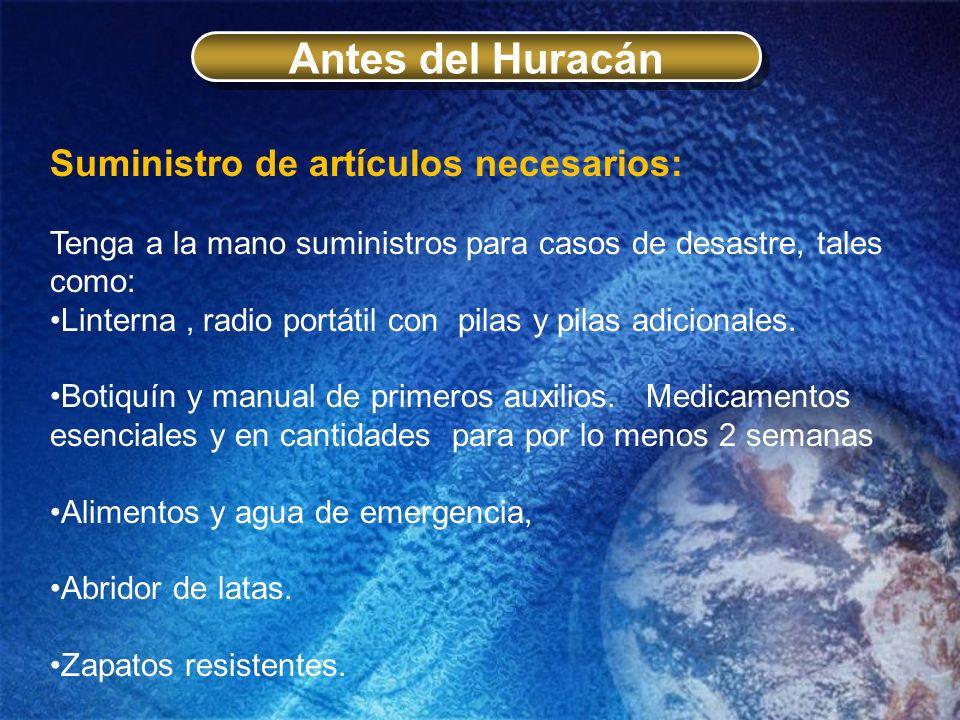 Antes del Huracán Suministro de artículos necesarios: Tenga a la mano suministros para casos de desastre, tales como: Linterna, radio portátil con pil