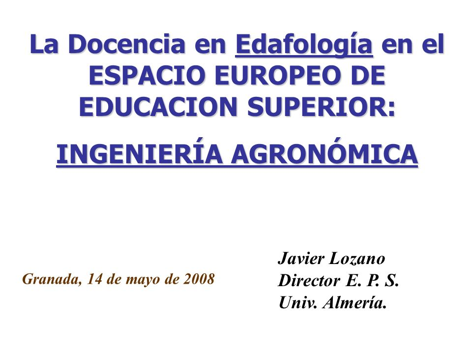 La Docencia en Edafología en el ESPACIO EUROPEO DE EDUCACION SUPERIOR: INGENIERÍA AGRONÓMICA Granada, 14 de mayo de 2008 Javier Lozano Director E. P.