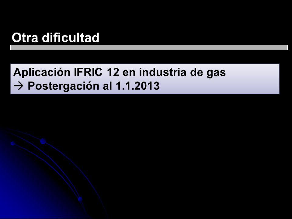 Otra dificultad Aplicación IFRIC 12 en industria de gas Postergación al 1.1.2013 Aplicación IFRIC 12 en industria de gas Postergación al 1.1.2013