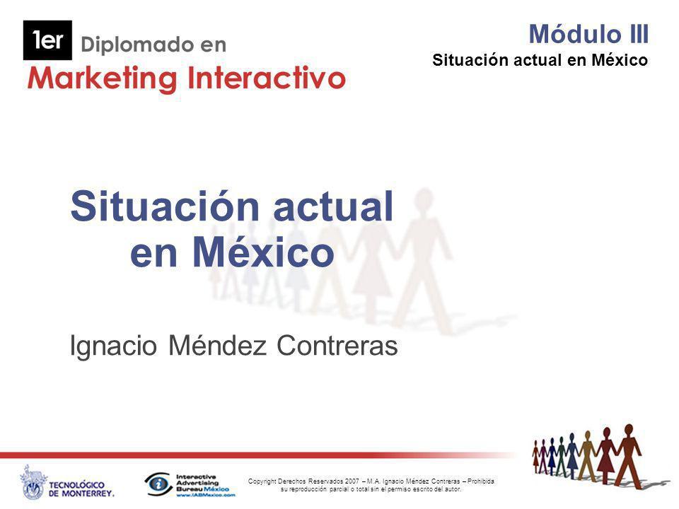 Módulo III Situación actual en México Copyright Derechos Reservados 2007 – M.A. Ignacio Méndez Contreras – Prohibida su reproducción parcial o total s